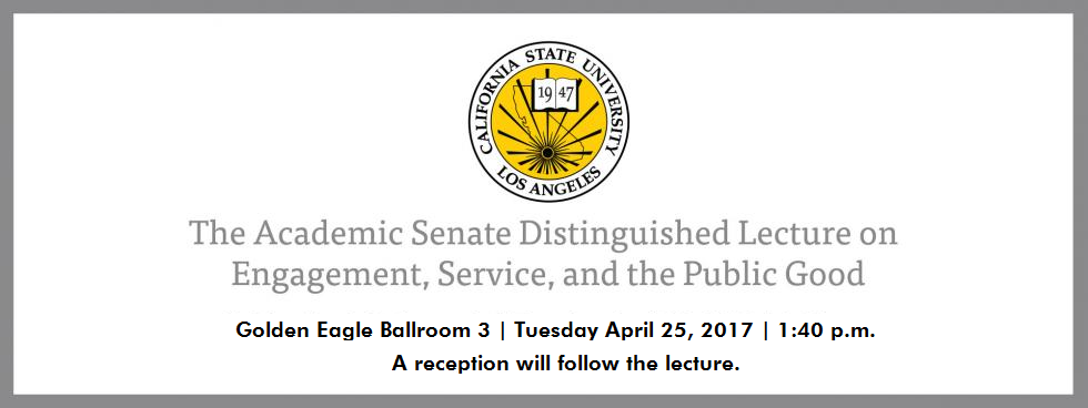 Cal State LA Academic Senate Distinguished Lecture on Engagement, Service, and the Public Good - April 26, 2016 - 1:30 p.m. - Golden Eagle Ballroom 3