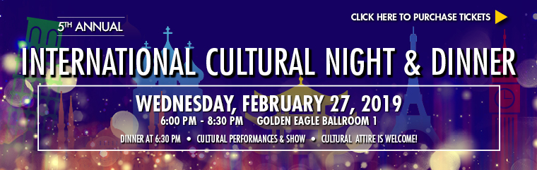 International Cultural Night and Dinner Wednesday, February 27, 2019 6-8 p.m. GE Ballroom 1