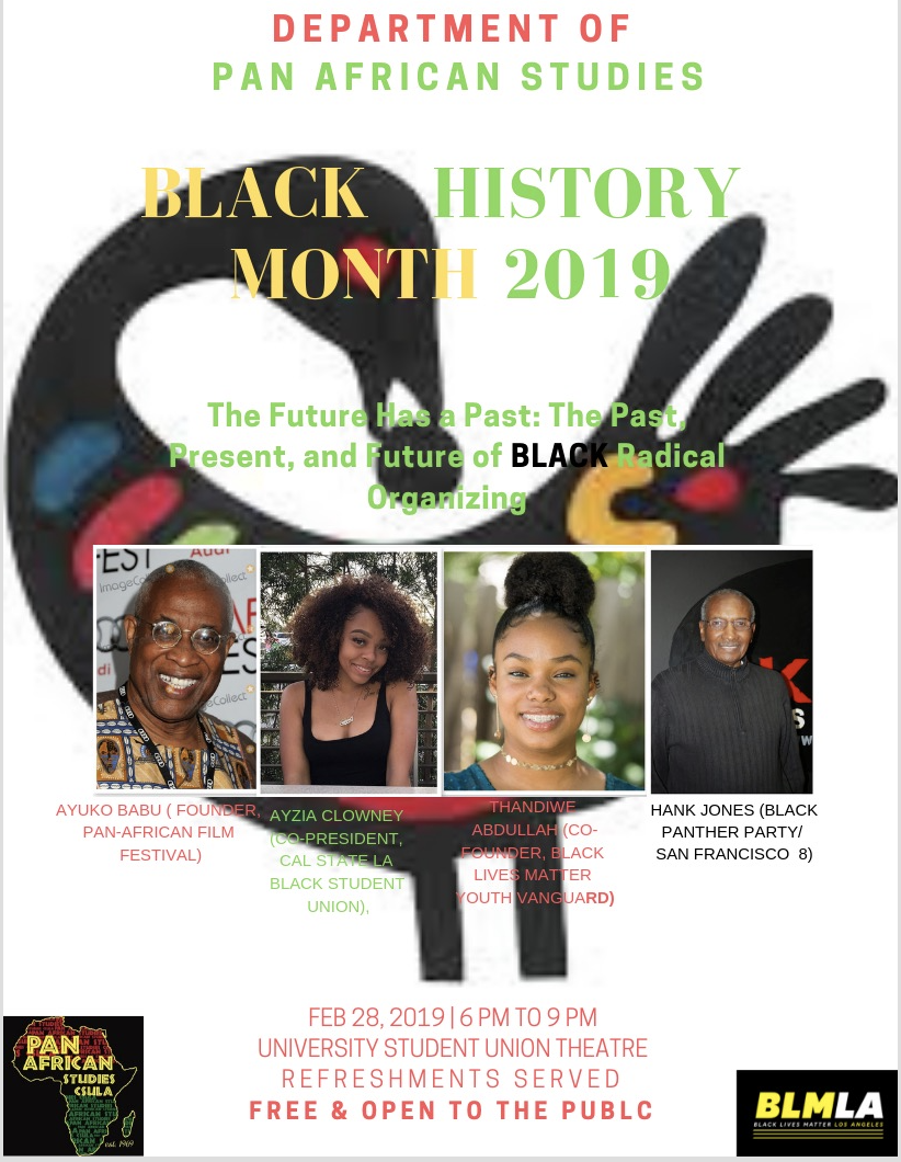 "Please join the Department of Pan-African Studies and the Black Student Union for a Black History Month program, ""The Future Has a Past: The Past, Present and Future of Black Radical Organizing,"" featuring Ayuko Babu (founder of the Pan-African Film Festival and 1969 BSU member), Hank Jones (Black Panther Party), Ayzia Clowney (co-President Cal State LA BSU) and Thandiwe Abdullah (15-year-old co-founder of Black Lives Matter - Youth Vanguard).    This free event will be held February 28, from 6 p.m. to 9 p.m. in the University-Student Union Theatre.   Students, faculty, staff, and community are all welcome.  Refreshments provided."