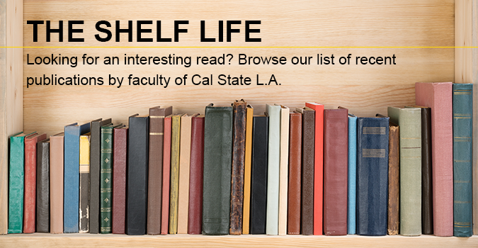 The Shelf Life Looking for an interesting read? Browse our list of recent publications by faculty of Cal State L A