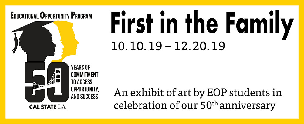 Educational Opportunity Program, 50 Years, First in the Family,10/10/19 - 12/20/19, An art exhibit by EOP students.