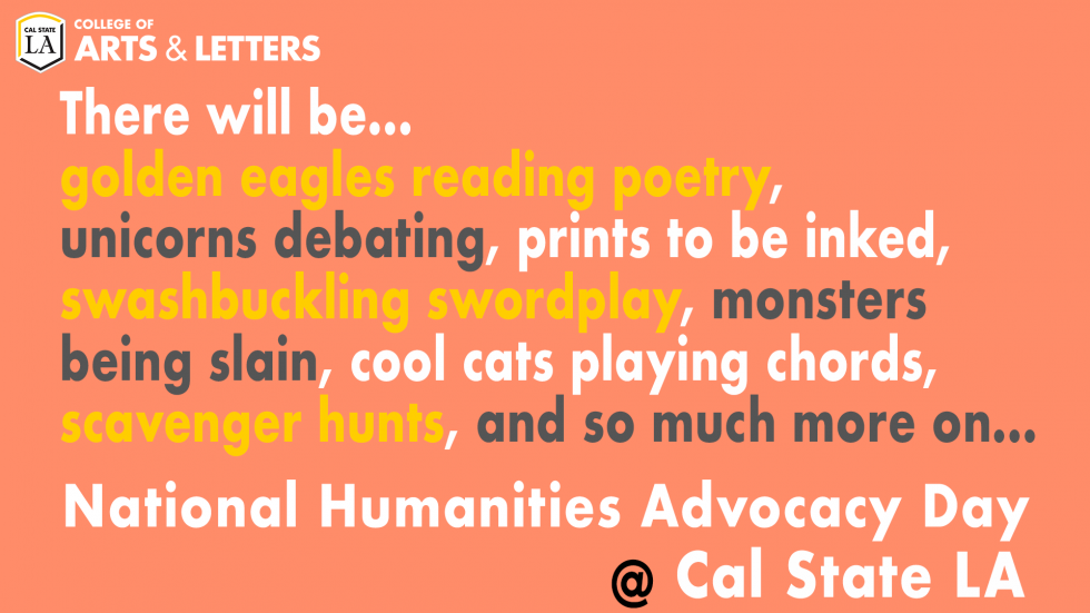 There will be...golden eagles reading poetry, unicorns debating, prints to be inked, swashbuckling swordplay, monsters being slain, cool cats playing chords, scavenger hunts, and so much more on...National Humanities Advocacy Day at Cal State LA!